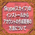 Skype(スカイプ)のインストールからアカウントの作成取得の方法について