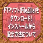 FTPソフト(FileZilla)をダウンロード!インストールから設定方法について