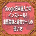 Google日本語入力のインストール!単語登録と辞書ツールの使い方