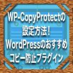 WP-CopyProtectの設定方法!WordPressのおすすめコピー防止プラグイン
