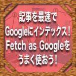 記事を最速でGoogleにインデックス!Fetch as Googleをうまく使おう!