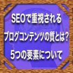 SEOで重視されるブログコンテンツの質とは?5つの要素について