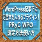WordPress記事下に定型文を入れるプラグイン!PRyC WPの設定方法使い方