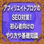 アフィリエイトブログのSEO対策!初心者向けのやり方や基礎知識