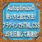 Autoptimizeの使い方と設定方法!プラグインでHTML,CSS,JSを圧縮して高速化