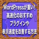 WordPressが重い!高速化のおすすめプラグインや表示速度を改善する方法