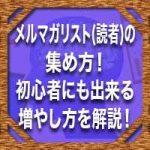 メルマガリスト(読者)の集め方!初心者にも出来る増やし方を解説!